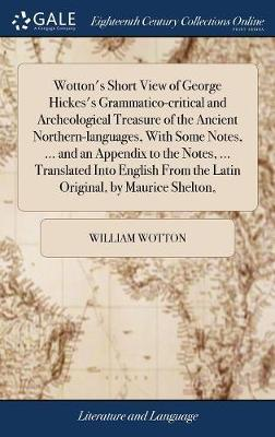 Wotton's Short View of George Hickes's Grammatico-Critical and Archeological Treasure of the Ancient Northern-Languages, with Some Notes, ... and an ... from the Latin Original, by Maurice Shelton,