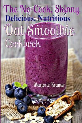 The No-Cook, Skinny, Delicious, Nutritious, Oat Smoothies Cookbook