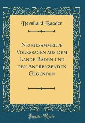 Neugesammelte Volkssagen Aus Dem Lande Baden Und Den Angrenzenden Gegenden (Classic Reprint)