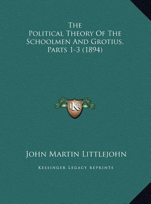 The Political Theory of the Schoolmen and Grotius, Parts 1-3the Political Theory of the Schoolmen and Grotius, Parts 1-3 (1894) (1894)