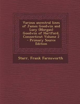 Various Ancestral Lines of James Goodwin and Lucy (Morgan) Goodwin of Hartford, Connecticut Volume 2