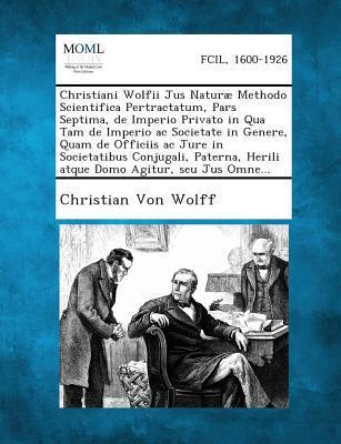 Christiani Wolfii Jus Naturae Methodo Scientifica Pertractatum, Pars Septima, de Imperio Privato in Qua Tam de Imperio AC Societate in Genere, Quam de