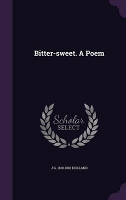 Bitter-Sweet. a Poem