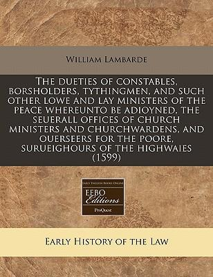The Dueties of Constables, Borsholders, Tythingmen, and Such Other Lowe and Lay Ministers of the Peace Whereunto Be Adioyned, the Seuerall Offices of ... Poore, Surueighours of the Highwaies (1599)