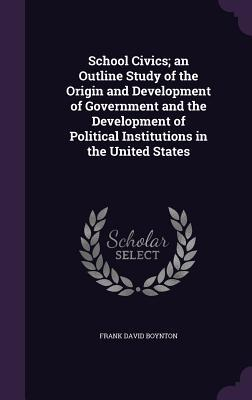 School Civics; An Outline Study of the Origin and Development of Government and the Development of Political Institutions in the United States