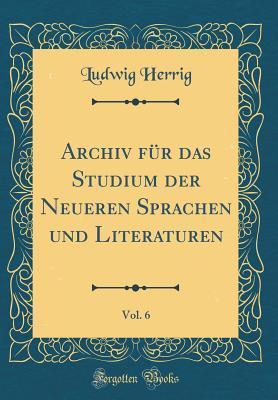 Archiv für das Studium der Neueren Sprachen und Literaturen, Vol. 6 (Classic Reprint)