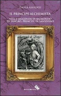 Il principe alchimista. Vita e leggenda di Raimondo di Sangro, principe di Sansevero