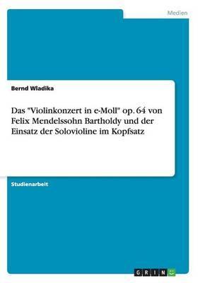 """Das """"Violinkonzert in e-Moll"""" op. 64 von Felix Mendelssohn Bartholdy und der Einsatz der Solovioline im Kopfsatz"""