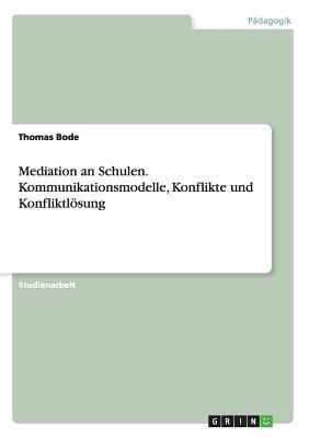 Mediation an Schulen. Kommunikationsmodelle, Konflikte und Konfliktlösung