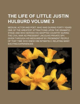 The Life of Little Justin Hulburd Volume 3; Medium, Actor and Poet, Who Was During Forty Years One of the Greatest Attractions Upon the Dramatic Stage President Lincoln's Private Spy. Given Throug
