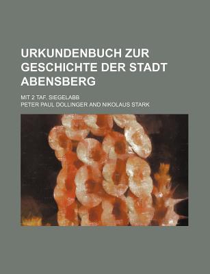 Urkundenbuch Zur Geschichte Der Stadt Abensberg; Mit 2 Taf. Siegelabb