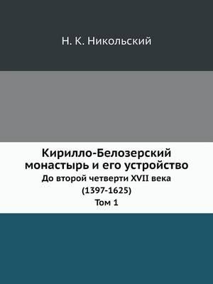 Kirillo-Belozerskij Monastyr I Ego Ustrojstvo Do Vtoroj Chetverti XVII Veka (1397-1625). Tom 1