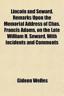 Lincoln and Seward. Remarks Upon the Memorial Address of Chas. Francis Adams, on the Late William H. Seward, with Incidents and Comments