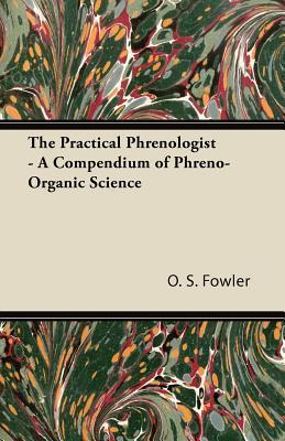 The Practical Phrenologist - A Compendium of Phreno-Organic Science