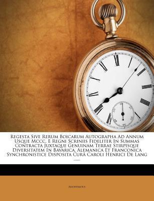 Regesta Sive Rerum Boicarum Autographa Ad Annum Usque MCCC. E Regni Scriniis Fideliter in Summas Contracta Juxtaque Genuinam Terrae Stirpisque ... Disposita Cur Caroli Henrici de Lang ......