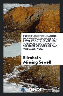 Principles of Education, Drawn from Nature and Revelation, and Applied to Female Education in the Upper Classes. In Two Volumes. Vol. I