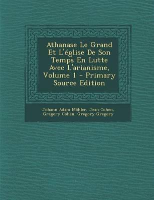Athanase Le Grand Et L'Eglise de Son Temps En Lutte Avec L'Arianisme, Volume 1