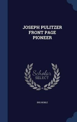 Joseph Pulitzer Front Page Pioneer