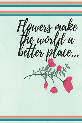 Flowers make the world a better place...