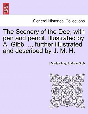 The Scenery of the Dee, with pen and pencil. Illustrated by A. Gibb ..., further illustrated and described by J. M. H.