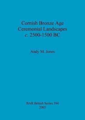 Cornish Bronze Age Ceremonial Landscapes C. 2500-1500 Bc