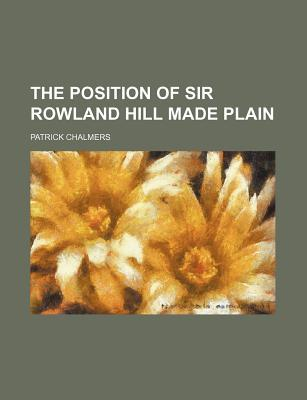The Position of Sir Rowland Hill Made Plain