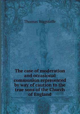The Case of Moderation and Occasional Communion Represented by Way of Caution to the True Sons of the Church of England