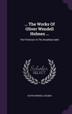... the Works of Oliver Wendell Holmes ...