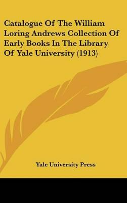 Catalogue of the William Loring Andrews Collection of Early Books in the Library of Yale University (1913)