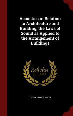 Acoustics in Relation to Architecture and Building; The Laws of Sound as Applied to the Arrangement of Buildings