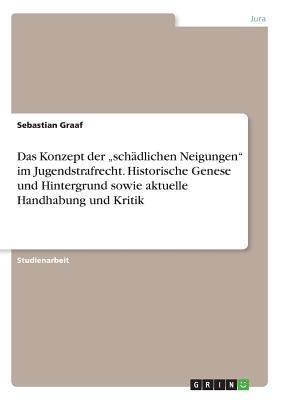 """Das Konzept der """"schädlichen Neigungen"""" im Jugendstrafrecht. Historische Genese und Hintergrund sowie aktuelle Handhabung und Kritik"""