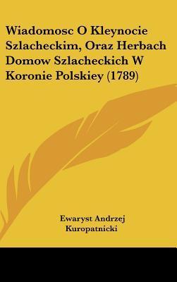Wiadomosc O Kleynocie Szlacheckim, Oraz Herbach Domow Szlacheckich W Koronie Polskiey (1789)