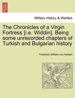 The Chronicles of a Virgin Fortress [i.e. Widdin]. Being some unrecorded chapters of Turkish and Bulgarian history