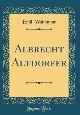 Albrecht Altdorfer (Classic Reprint)