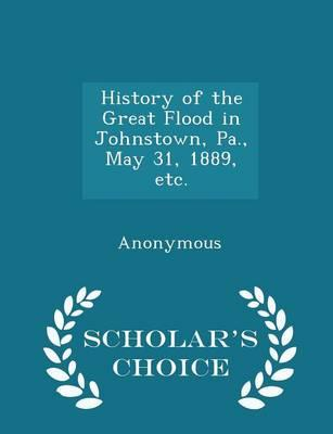 History of the Great Flood in Johnstown, Pa., May 31, 1889, Etc. - Scholar's Choice Edition