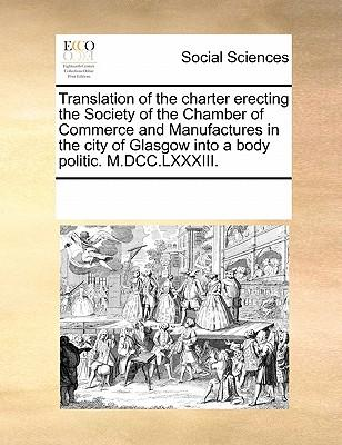 Translation of the Charter Erecting the Society of the Chamber of Commerce and Manufactures in the City of Glasgow Into a Body Politic. M.DCC.LXXXIII