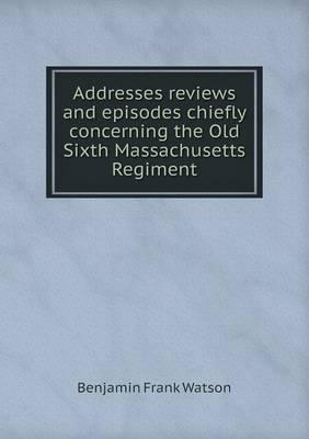 Addresses Reviews and Episodes Chiefly Concerning the Old Sixth Massachusetts Regiment