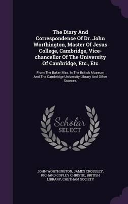 The Diary and Correspondence of Dr. John Worthington, Master of Jesus College, Cambridge, Vice-Chancellor of the University of Cambridge, Etc., Etc