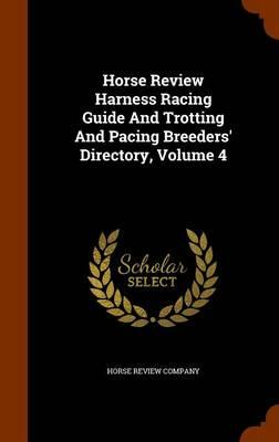 Horse Review Harness Racing Guide and Trotting and Pacing Breeders' Directory, Volume 4
