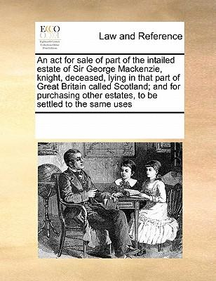An ACT for Sale of Part of the Intailed Estate of Sir George MacKenzie, Knight, Deceased, Lying in That Part of Great Britain Called Scotland; And fo