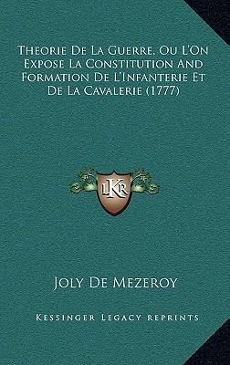 Theorie de La Guerre, Ou L'On Expose La Constitution and Fortheorie de La Guerre, Ou L'On Expose La Constitution and Formation de L'Infanterie Et de L
