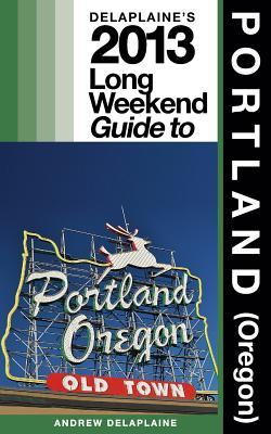 Delaplaine's 2013 Long Weekend Guide to Portland, Oregon