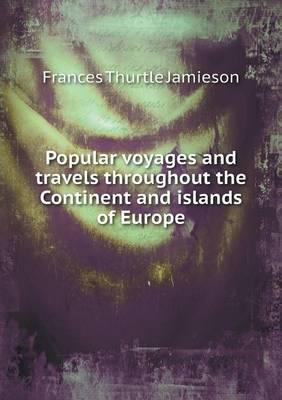 Popular Voyages and Travels Throughout the Continent and Islands of Europe