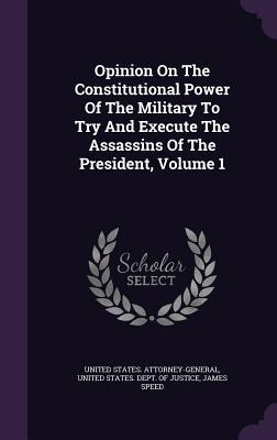 Opinion on the Constitutional Power of the Military to Try and Execute the Assassins of the President, Volume 1