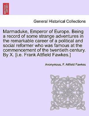 Marmaduke, Emperor of Europe. Being a record of some strange adventures in the remarkable career of a political and social reformer who was famous at ... century. By X. [i.e. Frank Attfield Fawkes.]