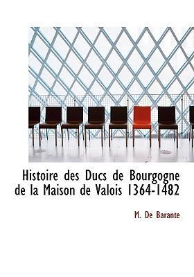 Histoire Des Ducs de Bourgogne de La Maison de Valois 1364-1482
