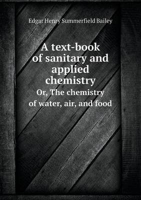 A Text-Book of Sanitary and Applied Chemistry Or, the Chemistry of Water, Air, and Food