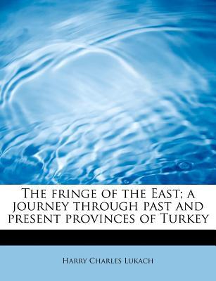 The fringe of the East; a journey through past and present provinces of Turkey