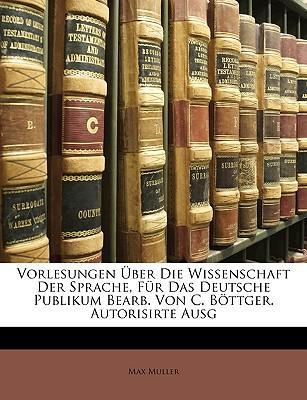Vorlesungen Ber Die Wissenschaft Der Sprache, Fr Das Deutsche Publikum Bearb. Von C. Bttger. Autorisirte Ausg