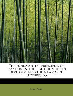 The fundamental principles of taxation in the light of modern developments (the Newmarch lectures fo
